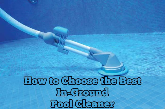 How to Choose A Right In-Ground Pool Cleaner [PRO Guide]